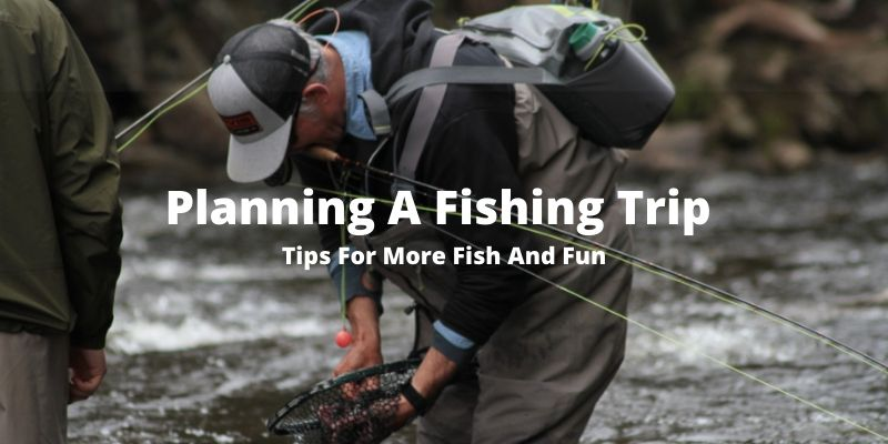 Planning A Fishing Trip [7 Tips For More Fun & More Fish]
