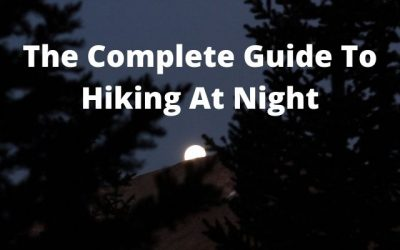 The Complete Guide to Hiking at Night [Gear & Tips To Stay Safe]