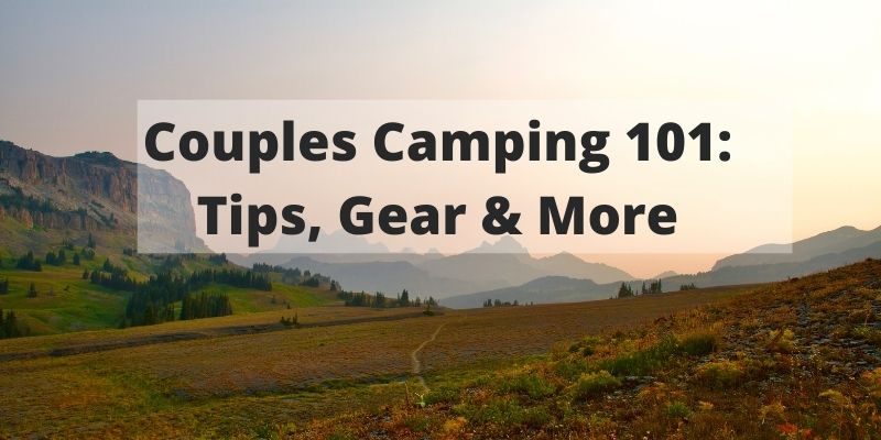 Couples Camping 101: Why You Should Try It [Plus 10 Key Tips]