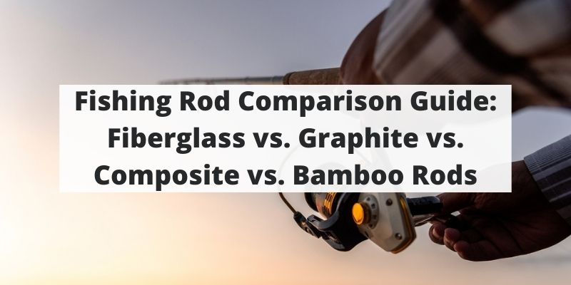 Fishing Rod Comparison Guide: Fiberglass vs. Graphite vs. Composite vs. Bamboo Rods