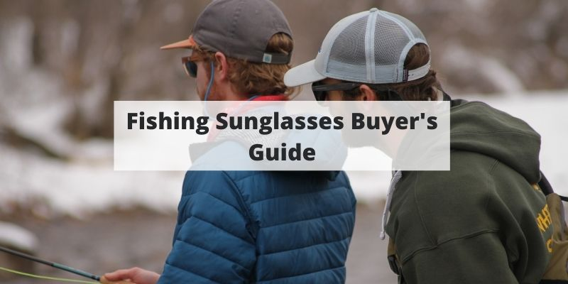 Fishing Sunglasses Buyer's Guide: Our Top Picks Tips To Find The Best Pair For You
