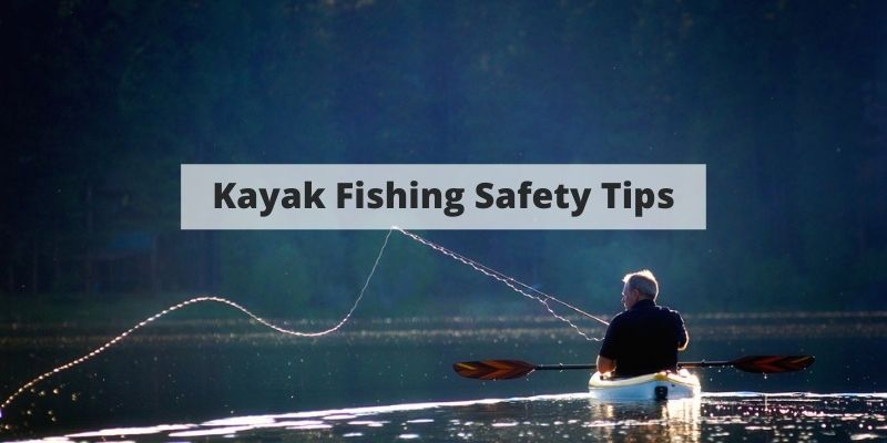 Kayak Fishing Safety – Tips To Keep You Safe On The Water