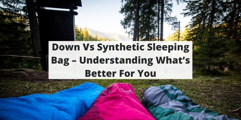 Down Vs Synthetic Sleeping Bag – Understanding What's Better For You