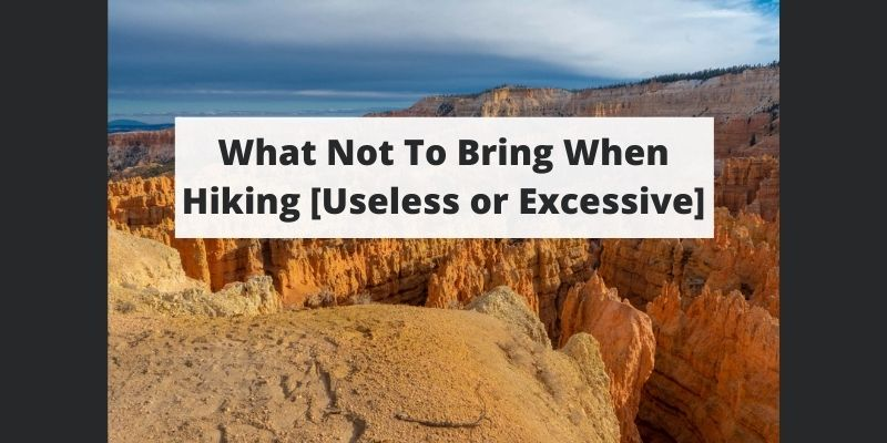 What Not To Bring When Hiking [Useless or Excessive]