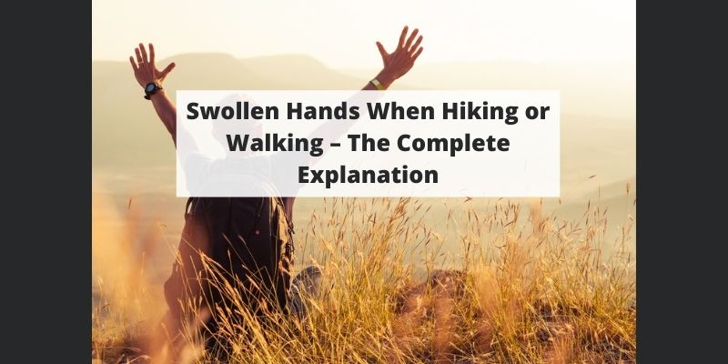 Swollen Hands When Hiking or Walking – The Complete Explanation