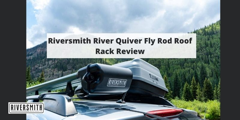 Riversmith River Quiver Fly Rod Roof Rack Review – Your Ultimate Buyer's Guide